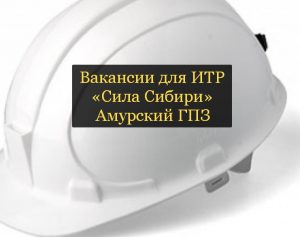 ИТР вакансии для Силы Сибири работа на Амурском ГПЗ
